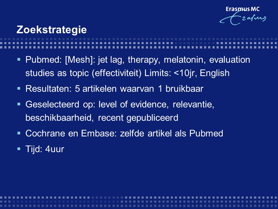 Zoekstrategie Pubmed: [Mesh]: jet lag, therapy, melatonin, evaluation studies as topic (effectiviteit) Limits: <10jr, English.